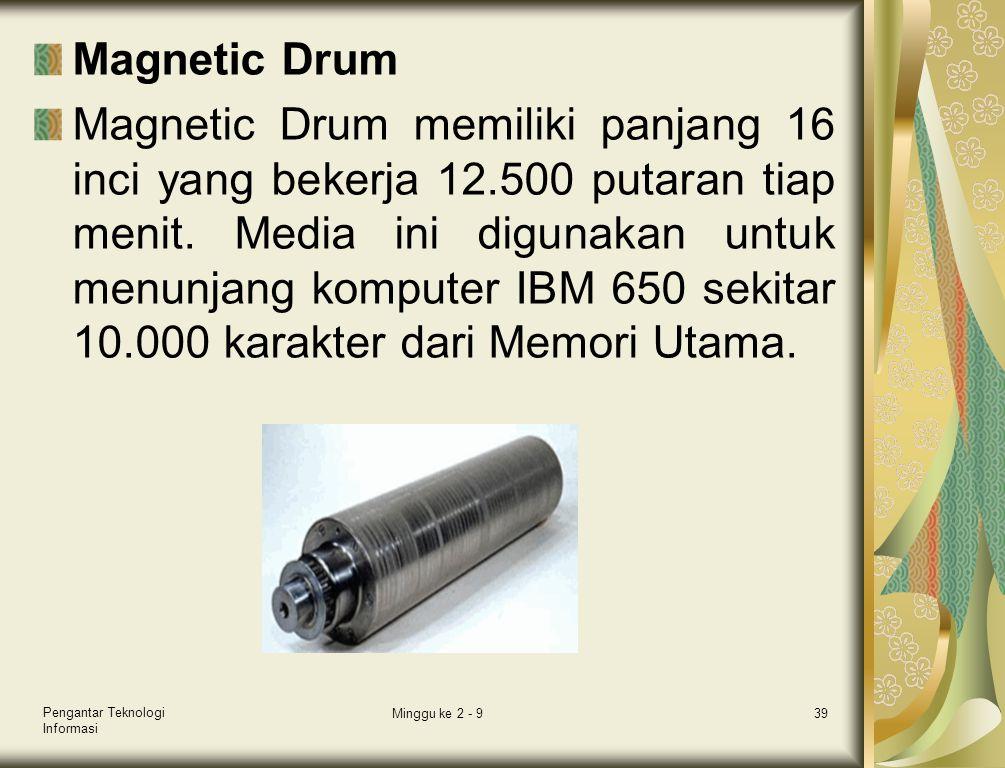 Magnetic Drum Magnetic Drum memiliki panjang 16 inci yang bekerja 12.500 putaran tiap menit. Media ini digunakan untuk menunjang komputer IBM 650 seki