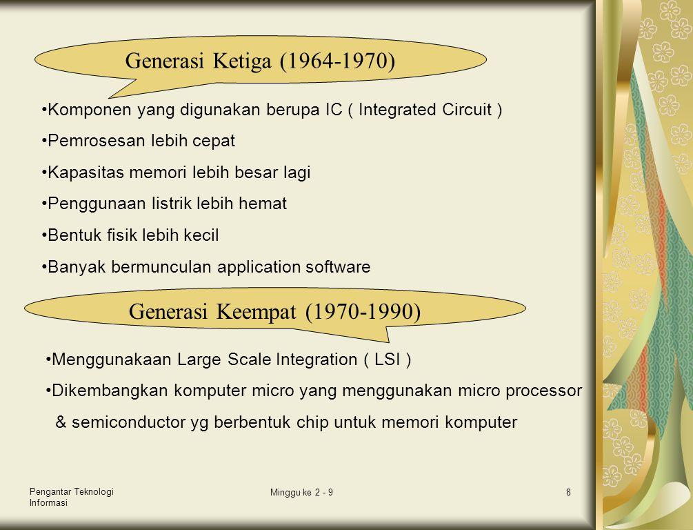 Pengantar Teknologi Informasi Minggu ke 2 - 98 Generasi Ketiga (1964-1970) •Komponen yang digunakan berupa IC ( Integrated Circuit ) •Pemrosesan lebih