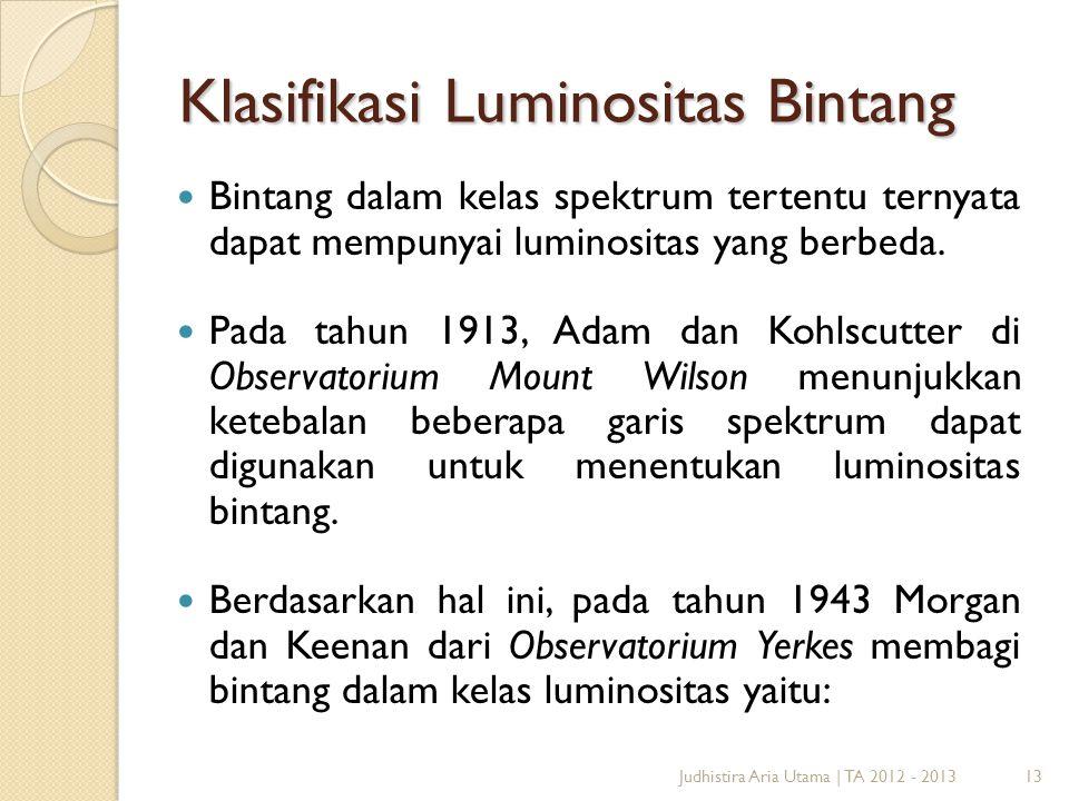 13 Klasifikasi Luminositas Bintang  Bintang dalam kelas spektrum tertentu ternyata dapat mempunyai luminositas yang berbeda.  Pada tahun 1913, Adam
