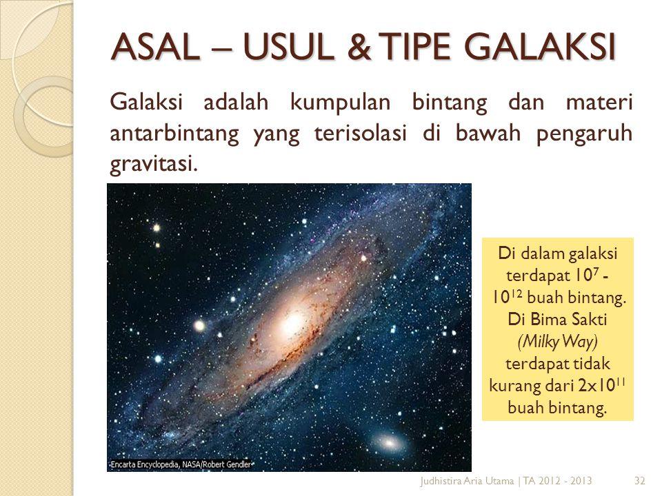 32 ASAL – USUL & TIPE GALAKSI Galaksi adalah kumpulan bintang dan materi antarbintang yang terisolasi di bawah pengaruh gravitasi. Di dalam galaksi te