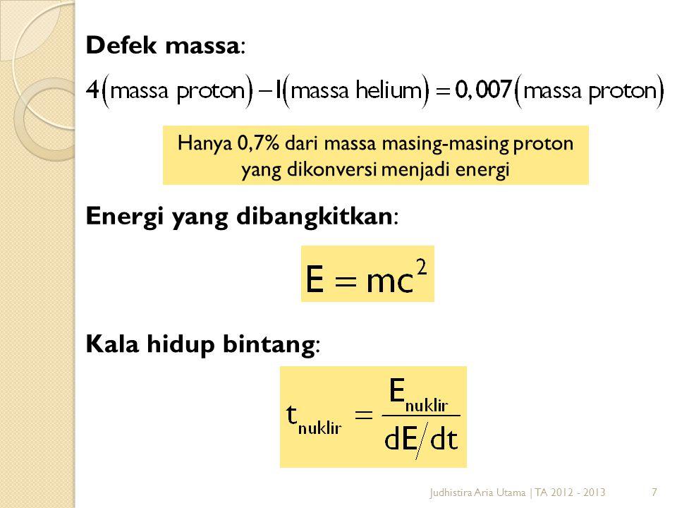 7 Defek massa: Hanya 0,7% dari massa masing-masing proton yang dikonversi menjadi energi Energi yang dibangkitkan: Kala hidup bintang: Judhistira Aria