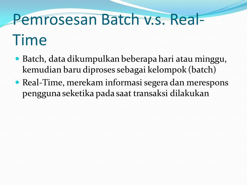 Pemrosesan Batch v.s. Real- Time  Batch, data dikumpulkan beberapa hari atau minggu, kemudian baru diproses sebagai kelompok (batch)  Real-Time, mer