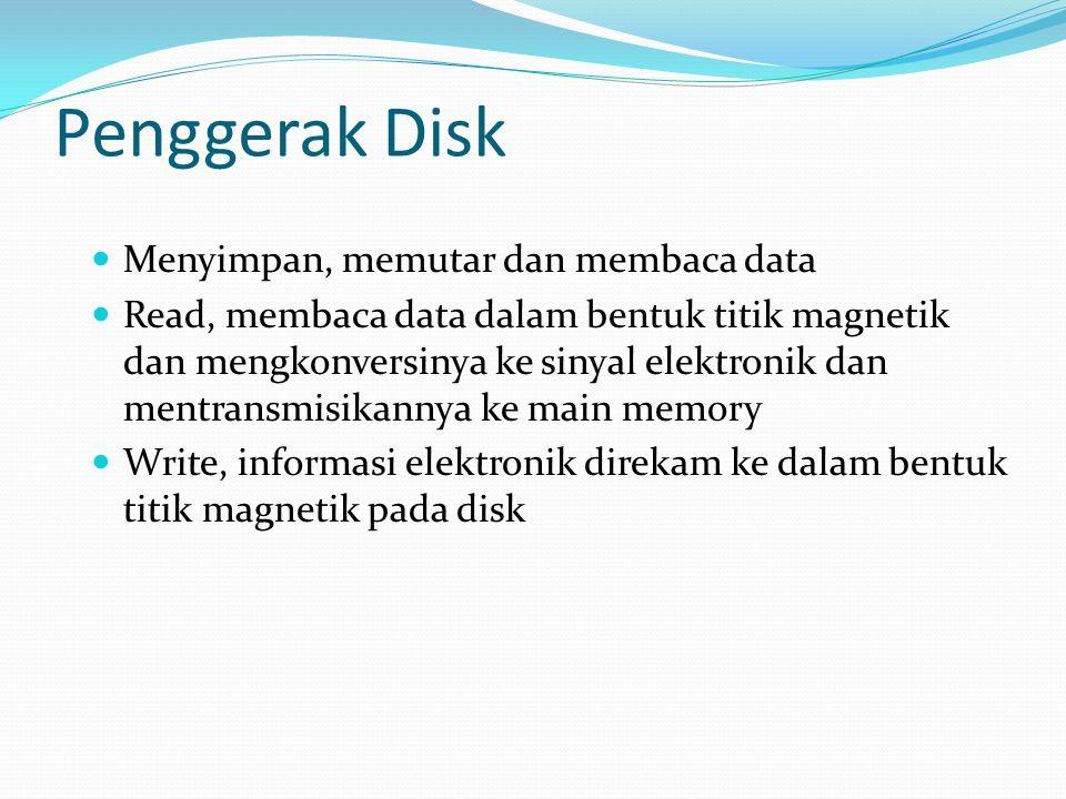 Penggerak Disk  Menyimpan, memutar dan membaca data  Read, membaca data dalam bentuk titik magnetik dan mengkonversinya ke sinyal elektronik dan men