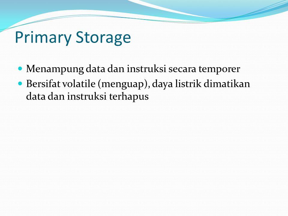 Primary Storage  Menampung data dan instruksi secara temporer  Bersifat volatile (menguap), daya listrik dimatikan data dan instruksi terhapus