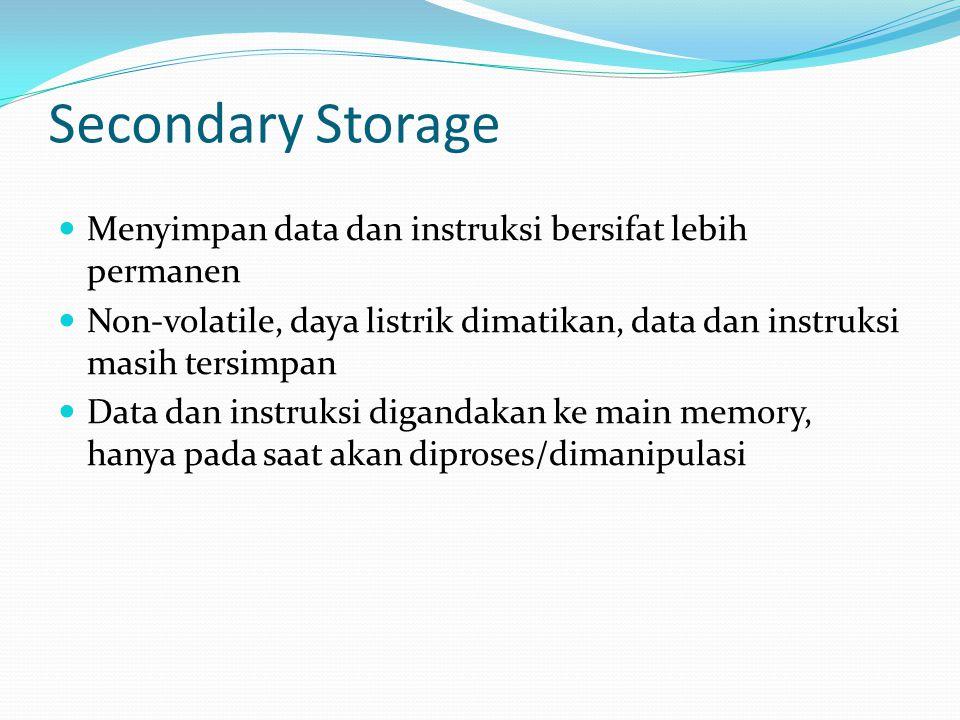 Secondary Storage  Menyimpan data dan instruksi bersifat lebih permanen  Non-volatile, daya listrik dimatikan, data dan instruksi masih tersimpan 