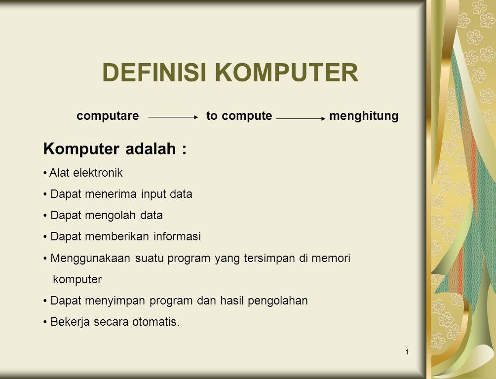1 DEFINISI KOMPUTER computare to compute menghitung Komputer adalah : • Alat elektronik • Dapat menerima input data • Dapat mengolah data • Dapat memb