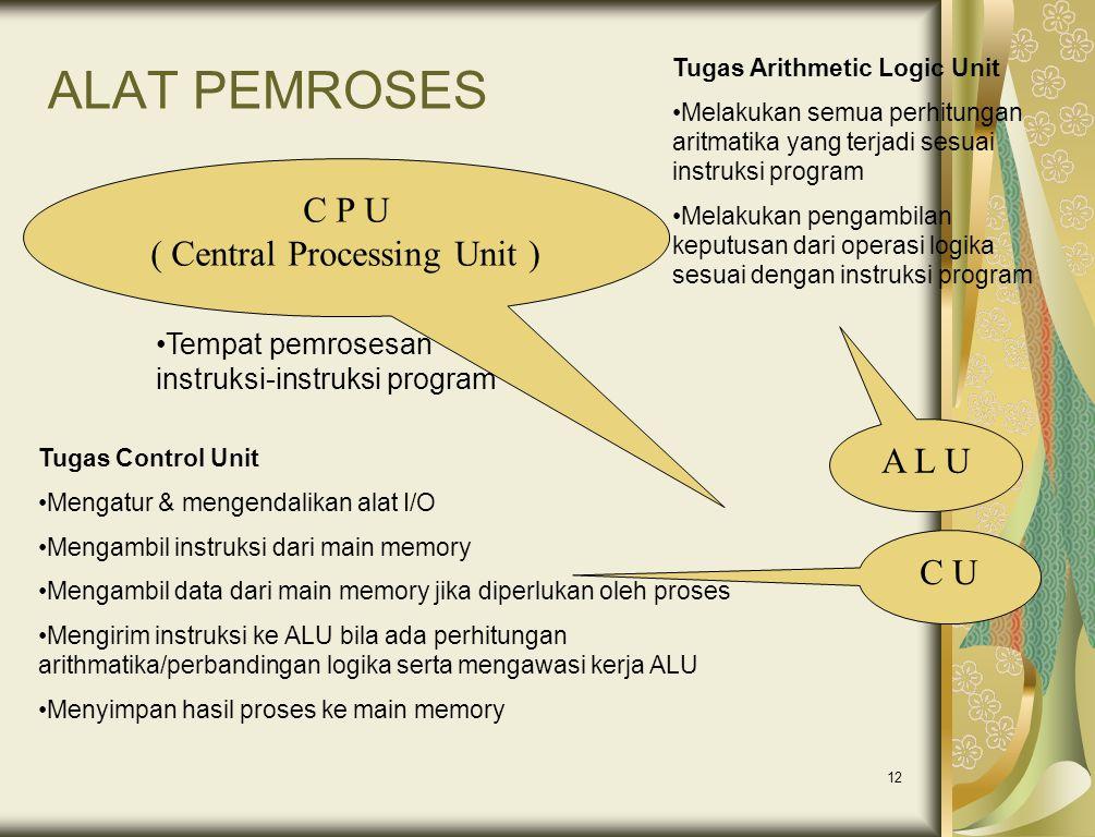 12 ALAT PEMROSES C P U ( Central Processing Unit ) •Tempat pemrosesan instruksi-instruksi program A L U C U Tugas Control Unit •Mengatur & mengendalik