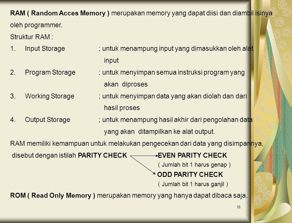 16 RAM ( Random Acces Memory ) merupakan memory yang dapat diisi dan diambil isinya oleh programmer. Struktur RAM : 1.Input Storage; untuk menampung i