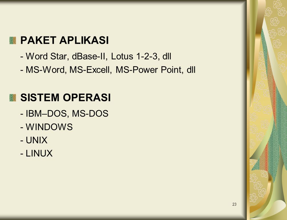 23 PAKET APLIKASI - Word Star, dBase-II, Lotus 1-2-3, dll - MS-Word, MS-Excell, MS-Power Point, dll SISTEM OPERASI - IBM–DOS, MS-DOS - WINDOWS - UNIX