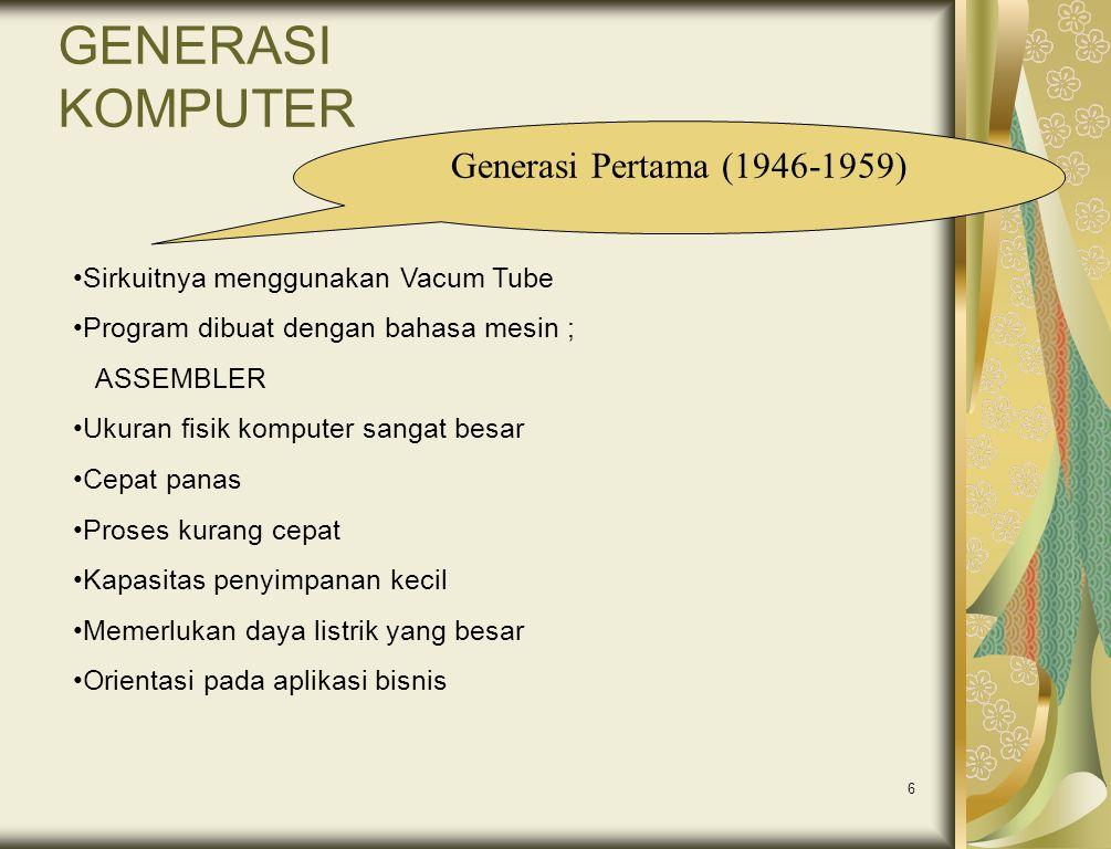 6 GENERASI KOMPUTER Generasi Pertama (1946-1959) •Sirkuitnya menggunakan Vacum Tube •Program dibuat dengan bahasa mesin ; ASSEMBLER •Ukuran fisik komp