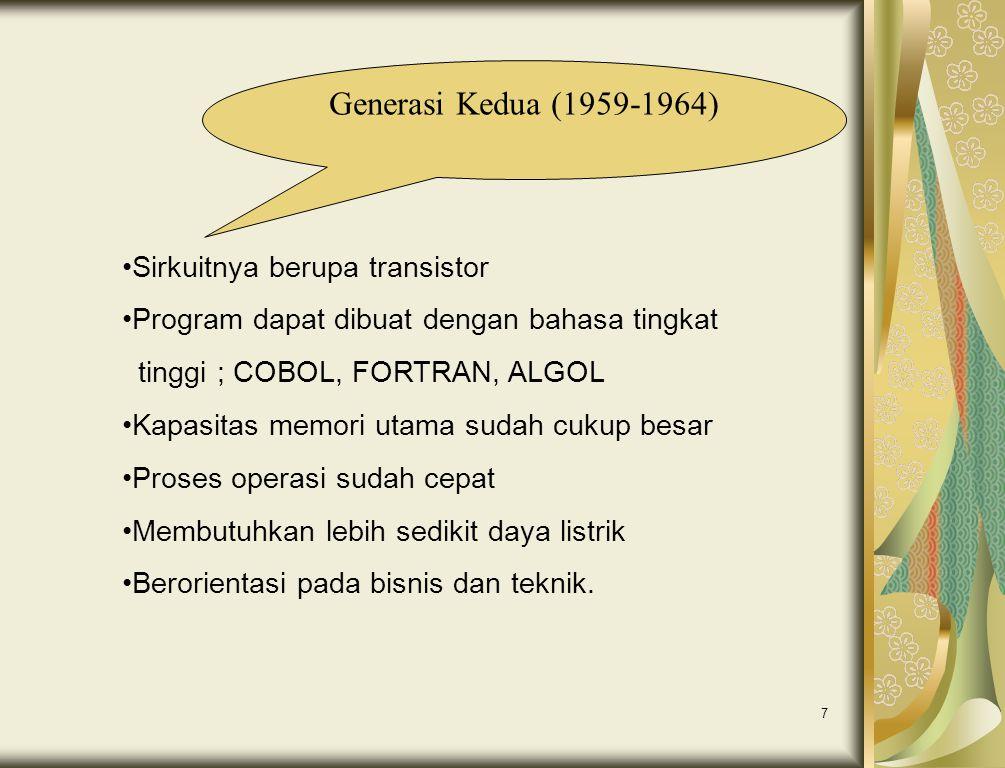 7 Generasi Kedua (1959-1964) •Sirkuitnya berupa transistor •Program dapat dibuat dengan bahasa tingkat tinggi ; COBOL, FORTRAN, ALGOL •Kapasitas memor