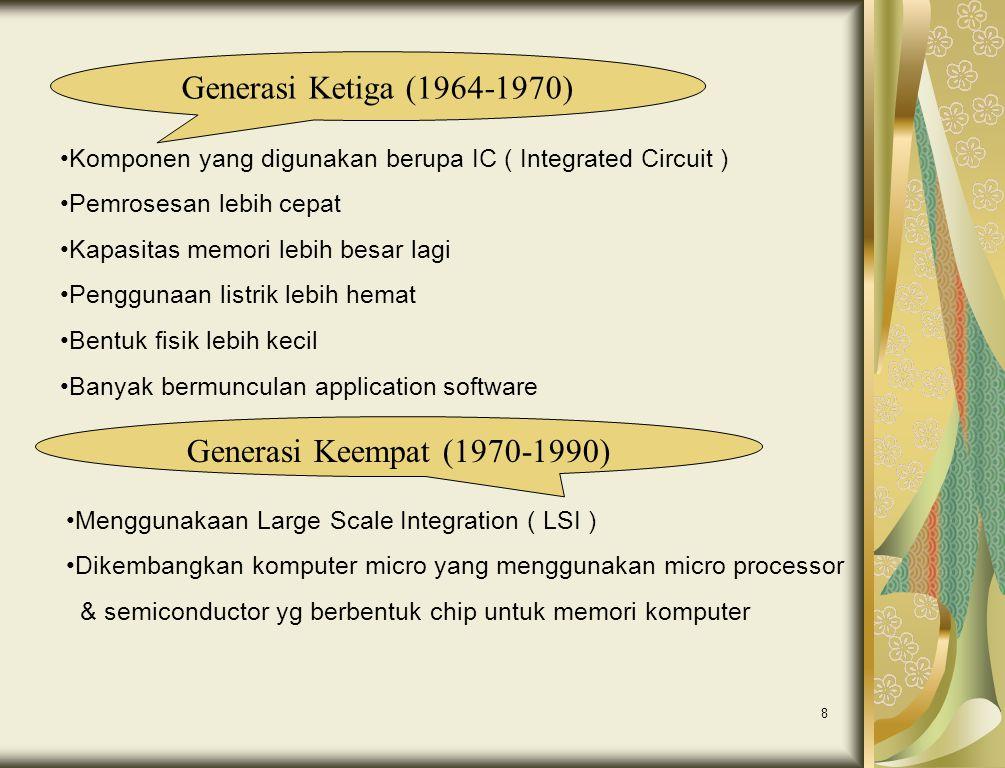 8 Generasi Ketiga (1964-1970) •Komponen yang digunakan berupa IC ( Integrated Circuit ) •Pemrosesan lebih cepat •Kapasitas memori lebih besar lagi •Pe