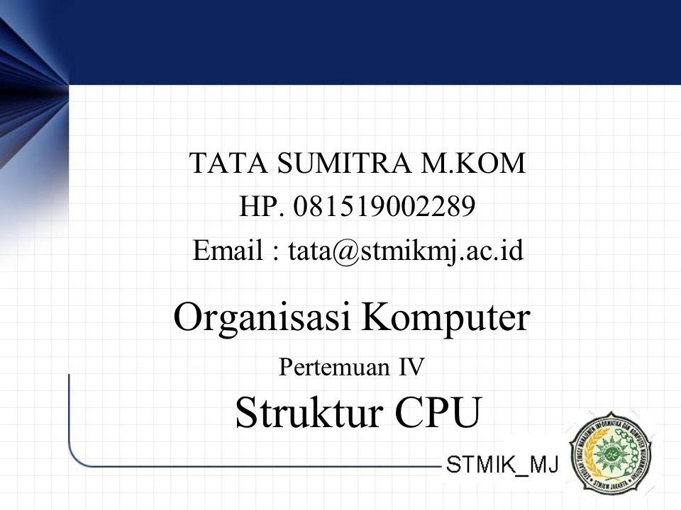 TATA SUMITRA M.KOM HP. 081519002289 Email : tata@stmikmj.ac.id Organisasi Komputer Pertemuan IV Struktur CPU