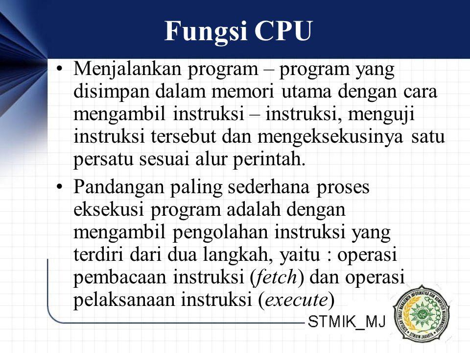 Fungsi CPU •Menjalankan program – program yang disimpan dalam memori utama dengan cara mengambil instruksi – instruksi, menguji instruksi tersebut dan