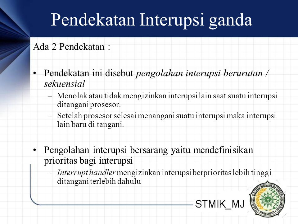 Pendekatan Interupsi ganda Ada 2 Pendekatan : •Pendekatan ini disebut pengolahan interupsi berurutan / sekuensial –Menolak atau tidak mengizinkan inte