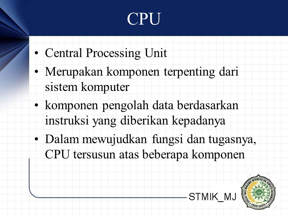 CPU •Central Processing Unit •Merupakan komponen terpenting dari sistem komputer •komponen pengolah data berdasarkan instruksi yang diberikan kepadany