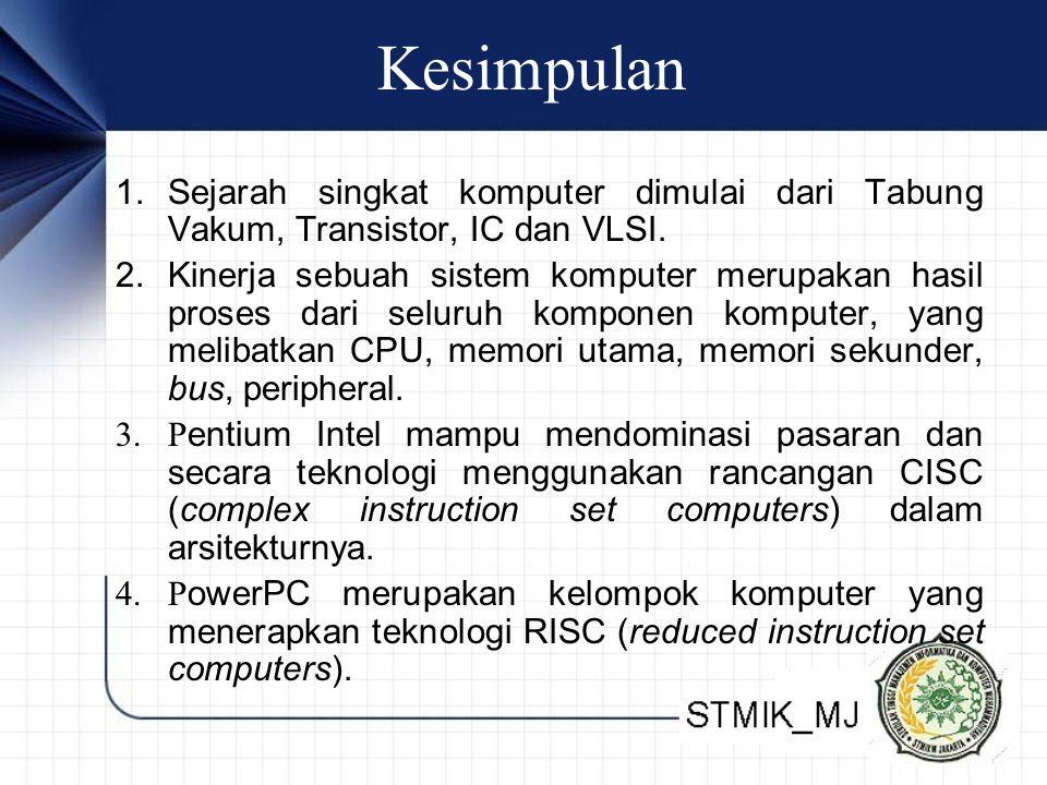 Kesimpulan 1. Sejarah singkat komputer dimulai dari Tabung Vakum, Transistor, IC dan VLSI. 2. Kinerja sebuah sistem komputer merupakan hasil proses da