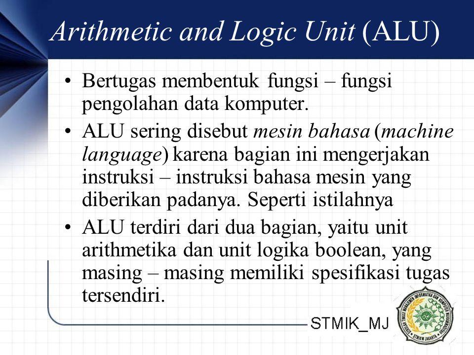 Arithmetic and Logic Unit (ALU) •Bertugas membentuk fungsi – fungsi pengolahan data komputer. •ALU sering disebut mesin bahasa (machine language) kare