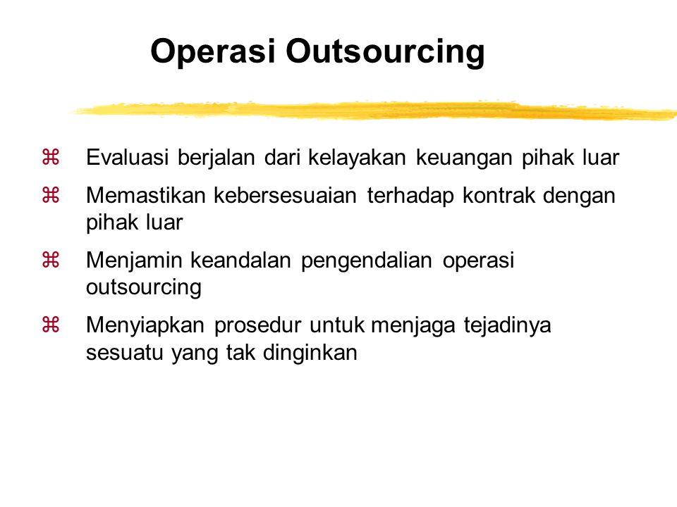 Operasi Outsourcing zEvaluasi berjalan dari kelayakan keuangan pihak luar zMemastikan kebersesuaian terhadap kontrak dengan pihak luar zMenjamin keand