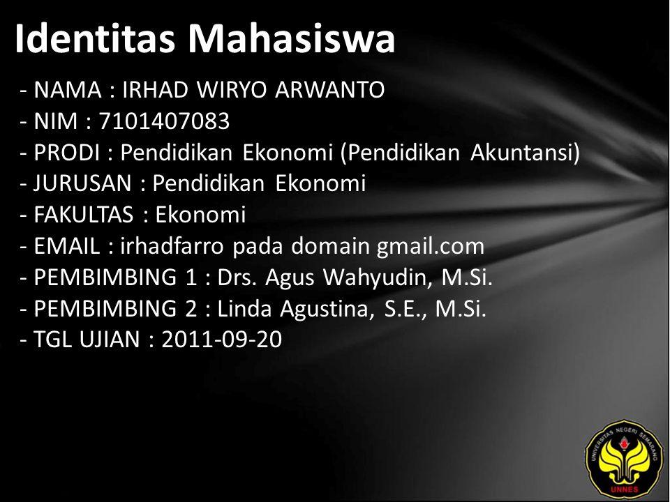Identitas Mahasiswa - NAMA : IRHAD WIRYO ARWANTO - NIM : 7101407083 - PRODI : Pendidikan Ekonomi (Pendidikan Akuntansi) - JURUSAN : Pendidikan Ekonomi - FAKULTAS : Ekonomi - EMAIL : irhadfarro pada domain gmail.com - PEMBIMBING 1 : Drs.