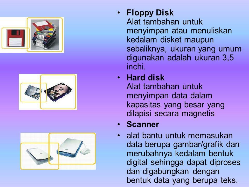 •Floppy Disk Alat tambahan untuk menyimpan atau menuliskan kedalam disket maupun sebaliknya, ukuran yang umum digunakan adalah ukuran 3,5 inchi. •Hard