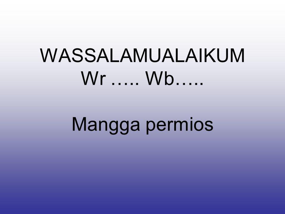 WASSALAMUALAIKUM Wr ….. Wb….. Mangga permios