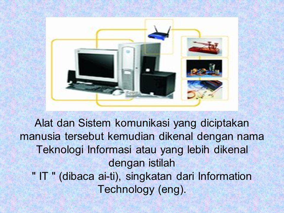 Alat dan Sistem komunikasi yang diciptakan manusia tersebut kemudian dikenal dengan nama Teknologi Informasi atau yang lebih dikenal dengan istilah