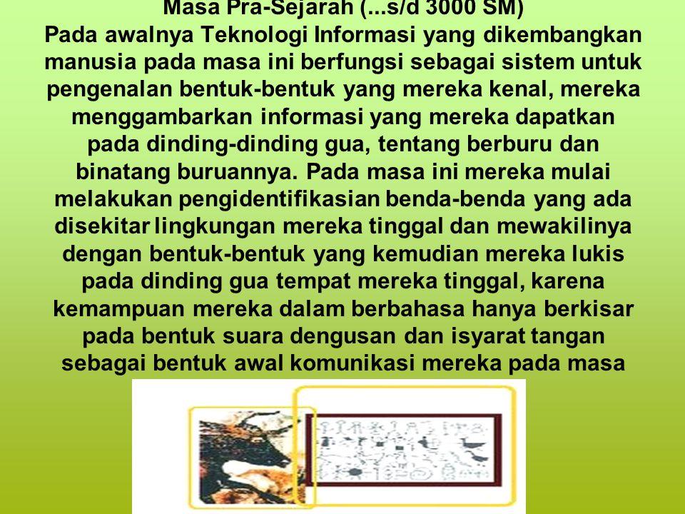 Masa Pra-Sejarah (...s/d 3000 SM) Pada awalnya Teknologi Informasi yang dikembangkan manusia pada masa ini berfungsi sebagai sistem untuk pengenalan b