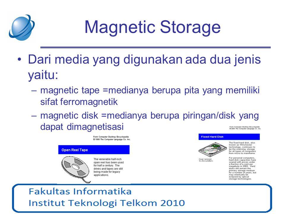 Magnetic Tape •Bersifat: Sequential Access Storage Device (SASD) •Biasanya digunakan untuk backup •Bila disimpan terlalu lama maka perlu dilakukan proses recopied agar tidak terjadi kesalahan (error pada data) •Pada umumnya digunakan untuk menyimpan data Audio-Video dan kapasitasnya adalah waktu