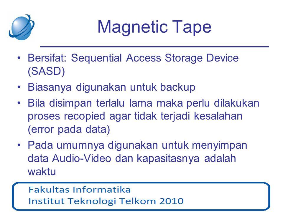 Magnetic Tape •Bersifat: Sequential Access Storage Device (SASD) •Biasanya digunakan untuk backup •Bila disimpan terlalu lama maka perlu dilakukan pro