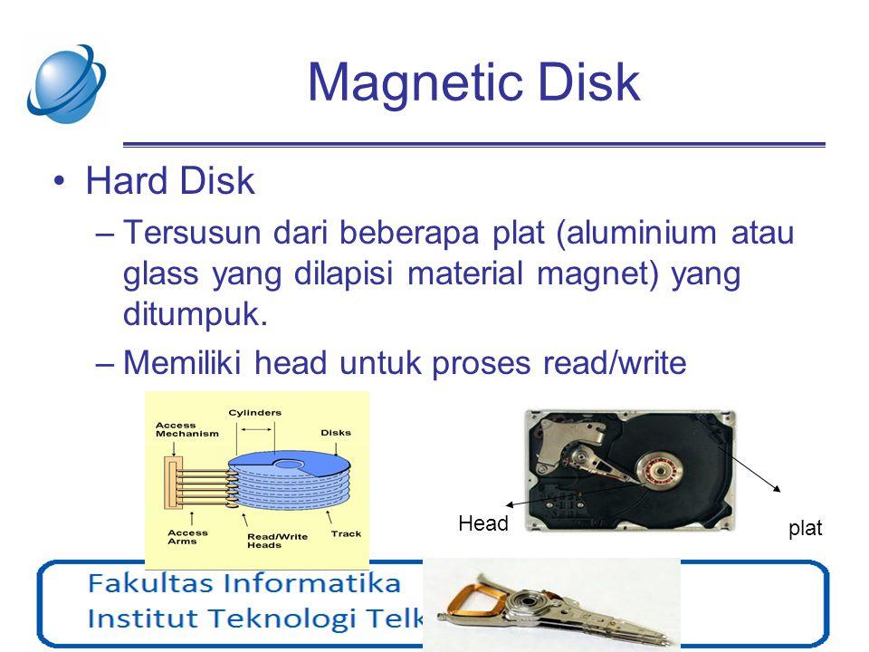 Magnetic Disk •Hard Disk –Tersusun dari beberapa plat (aluminium atau glass yang dilapisi material magnet) yang ditumpuk. –Memiliki head untuk proses