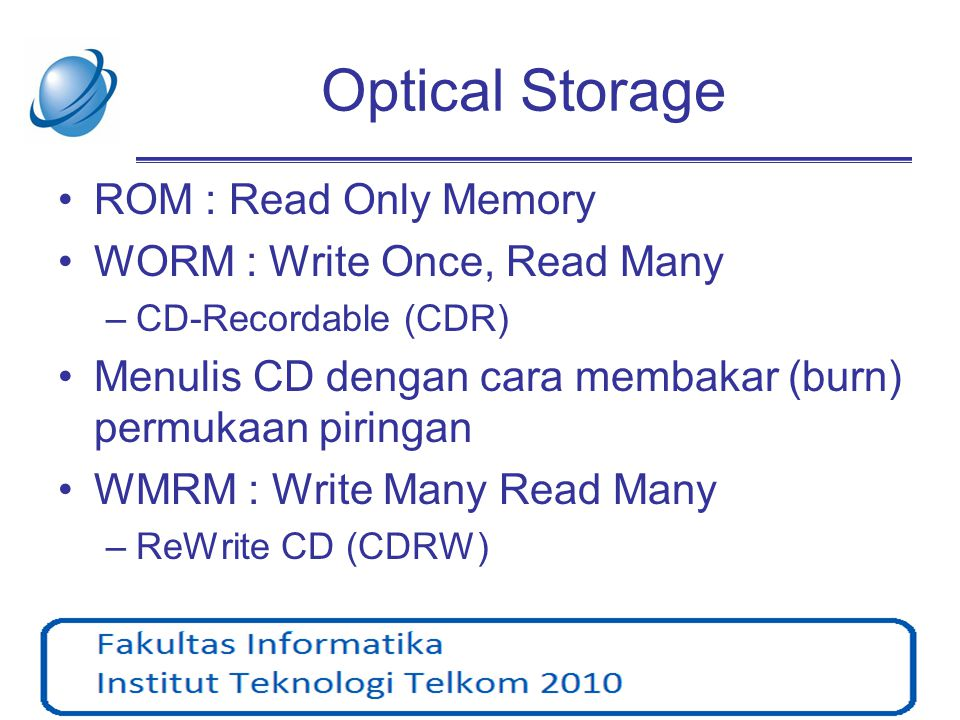 Optical Disk •CD (Compact Disk) : –CD-ROM –CD-R –CD-RW –mini-CD •DVD (Digital Video Disk, Digital Versatile Disk) : –DVD-ROM –DVD-R –DVD-RAM