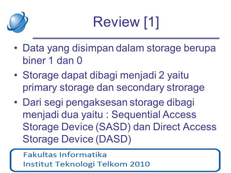 Review [2] •Ukuran storage mengalami perkembangan yang pesat (dari sisi fisik mengecil dari segi kapasitas penyimpanan membesar) dan penurunan harga yang relatif tinggi dalam 10 tahun terakhir •Kelemahan magnetic storage yaitu dapat terpengaruh oleh gelombang elektromagnet
