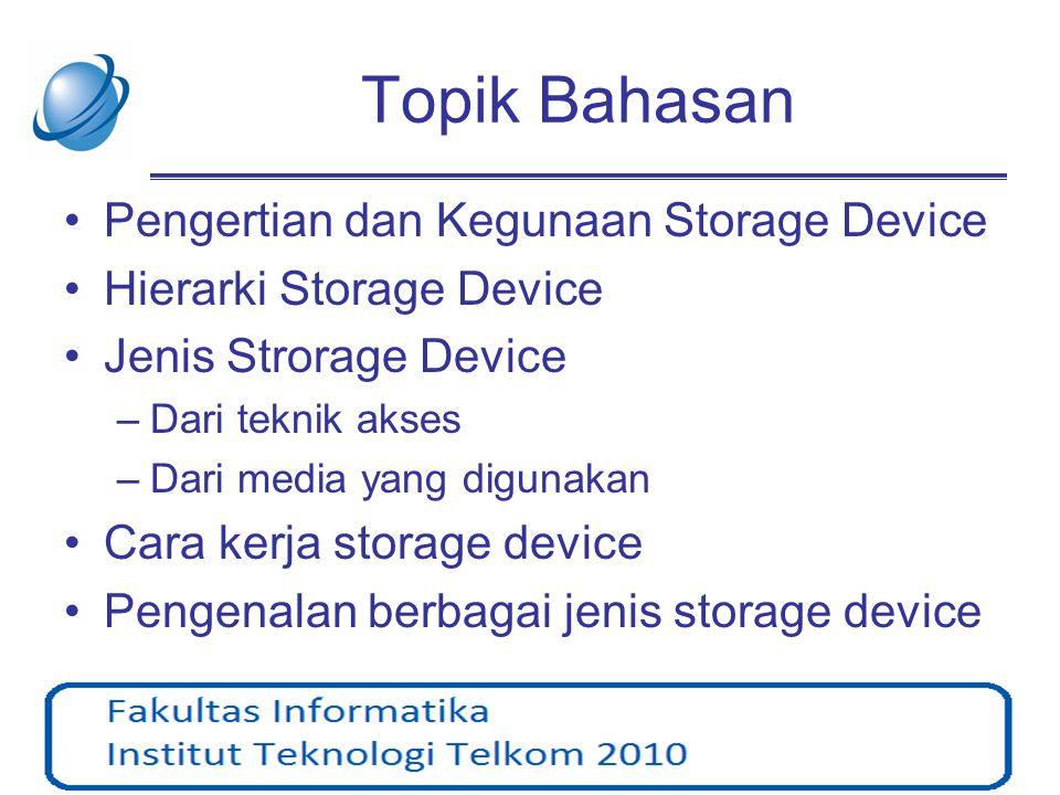 Topik Bahasan •Pengertian dan Kegunaan Storage Device •Hierarki Storage Device •Jenis Strorage Device –Dari teknik akses –Dari media yang digunakan •C