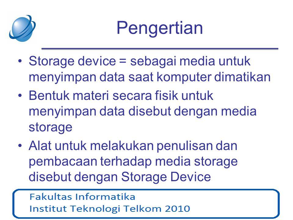 Pengertian •Storage device = sebagai media untuk menyimpan data saat komputer dimatikan •Bentuk materi secara fisik untuk menyimpan data disebut denga