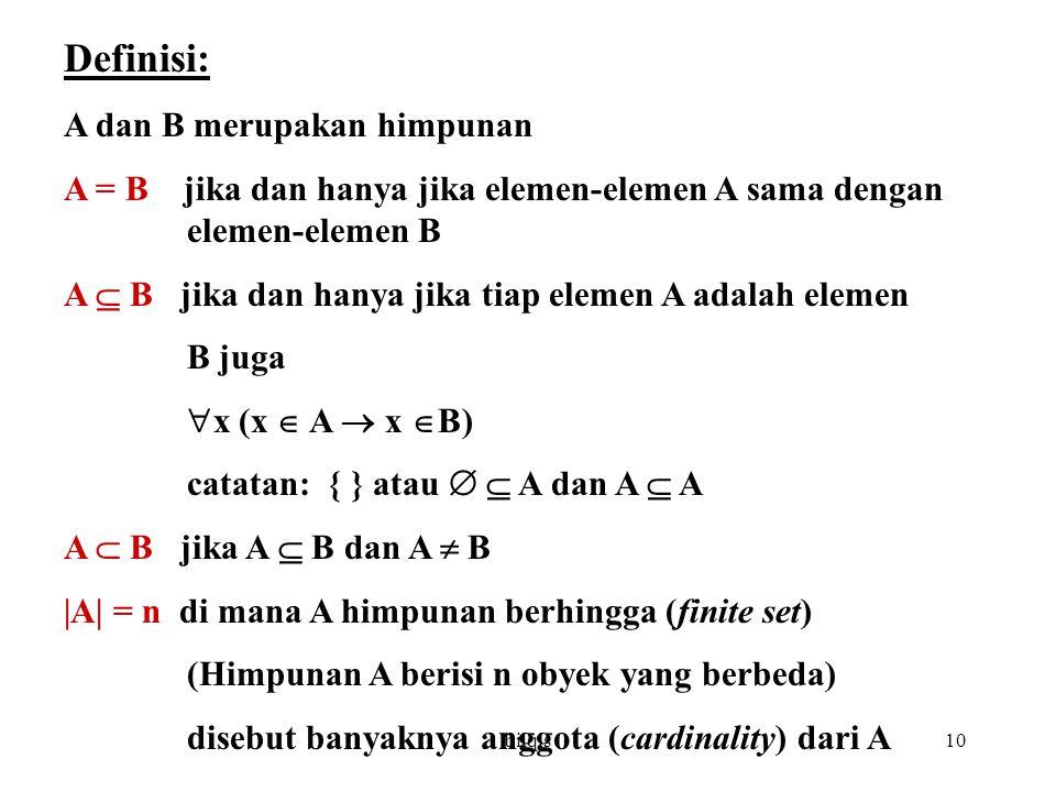 bilqis10 Definisi: A dan B merupakan himpunan A = B jika dan hanya jika elemen-elemen A sama dengan elemen-elemen B A  B jika dan hanya jika tiap elemen A adalah elemen B juga  x (x  A  x  B) catatan: { } atau   A dan A  A A  B jika A  B dan A  B |A| = n di mana A himpunan berhingga (finite set) (Himpunan A berisi n obyek yang berbeda) disebut banyaknya anggota (cardinality) dari A