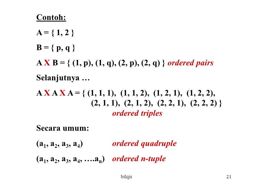bilqis21 Contoh: A = { 1, 2 } B = { p, q } A X B = { (1, p), (1, q), (2, p), (2, q) } ordered pairs Selanjutnya … A X A X A = { (1, 1, 1), (1, 1, 2), (1, 2, 1), (1, 2, 2), (2, 1, 1), (2, 1, 2), (2, 2, 1), (2, 2, 2) } ordered triples Secara umum: (a 1, a 2, a 3, a 4 ) ordered quadruple (a 1, a 2, a 3, a 4, ….a n ) ordered n-tuple
