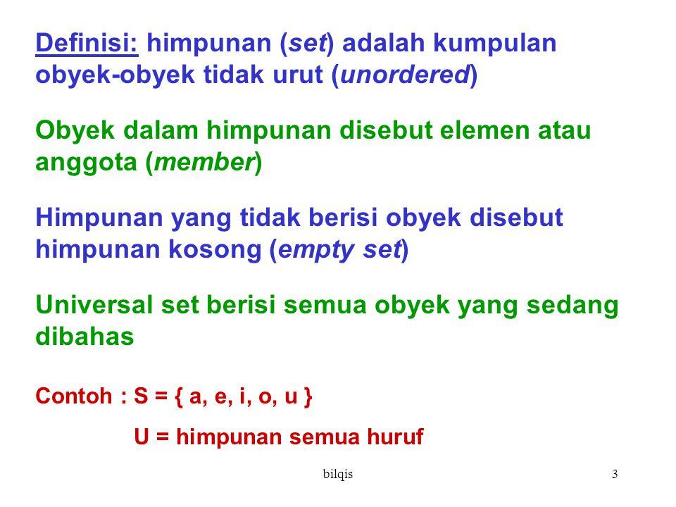 bilqis3 Definisi: himpunan (set) adalah kumpulan obyek-obyek tidak urut (unordered) Obyek dalam himpunan disebut elemen atau anggota (member) Himpunan yang tidak berisi obyek disebut himpunan kosong (empty set) Universal set berisi semua obyek yang sedang dibahas Contoh : S = { a, e, i, o, u } U = himpunan semua huruf