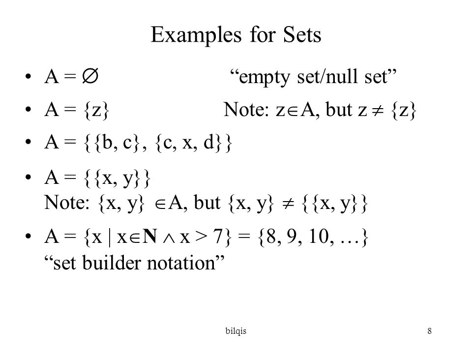 bilqis9 Examples for Sets •We are now able to define the set of rational numbers Q: •Q = {a/b | a  Z  b  Z + } •or •Q = {a/b | a  Z  b  Z  b  0}