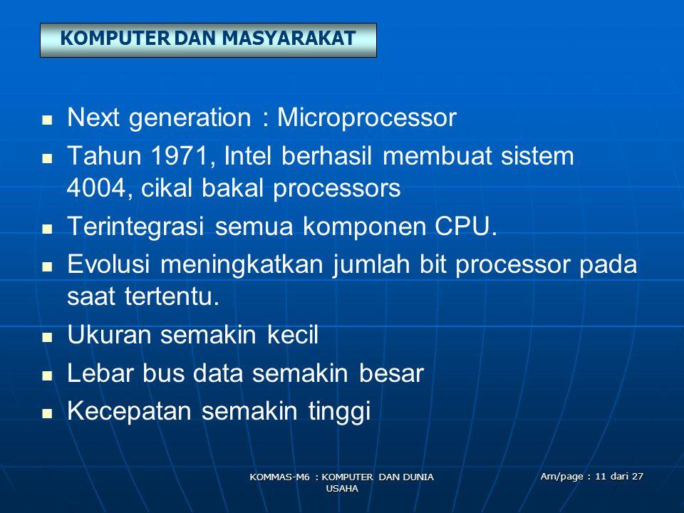 KOMPUTER DAN MASYARAKAT KOMMAS-M6 : KOMPUTER DAN DUNIA USAHA Am/page : 11 dari 27   Next generation : Microprocessor   Tahun 1971, Intel berhasil membuat sistem 4004, cikal bakal processors   Terintegrasi semua komponen CPU.