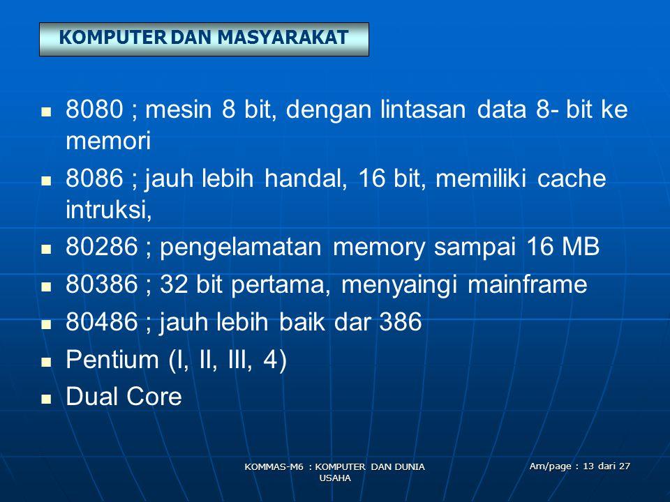 KOMPUTER DAN MASYARAKAT KOMMAS-M6 : KOMPUTER DAN DUNIA USAHA Am/page : 13 dari 27   8080 ; mesin 8 bit, dengan lintasan data 8- bit ke memori   8086 ; jauh lebih handal, 16 bit, memiliki cache intruksi,   80286 ; pengelamatan memory sampai 16 MB   80386 ; 32 bit pertama, menyaingi mainframe   80486 ; jauh lebih baik dar 386   Pentium (I, II, III, 4)   Dual Core
