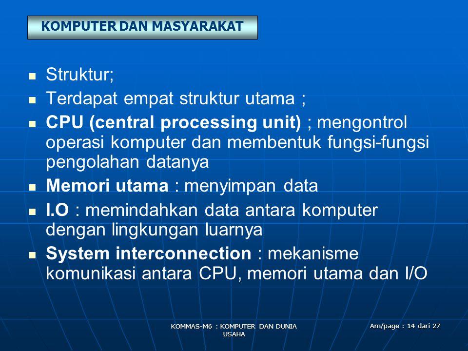 KOMPUTER DAN MASYARAKAT KOMMAS-M6 : KOMPUTER DAN DUNIA USAHA Am/page : 14 dari 27   Struktur;   Terdapat empat struktur utama ;   CPU (central p