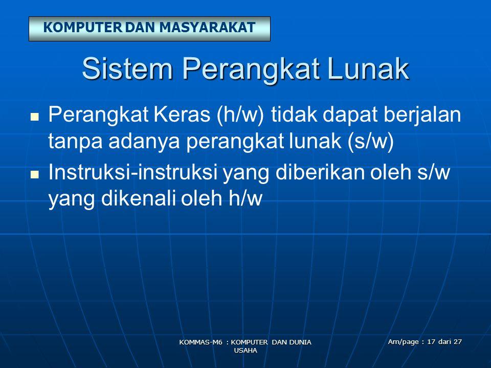 KOMPUTER DAN MASYARAKAT KOMMAS-M6 : KOMPUTER DAN DUNIA USAHA Am/page : 17 dari 27 Sistem Perangkat Lunak   Perangkat Keras (h/w) tidak dapat berjalan tanpa adanya perangkat lunak (s/w)   Instruksi-instruksi yang diberikan oleh s/w yang dikenali oleh h/w