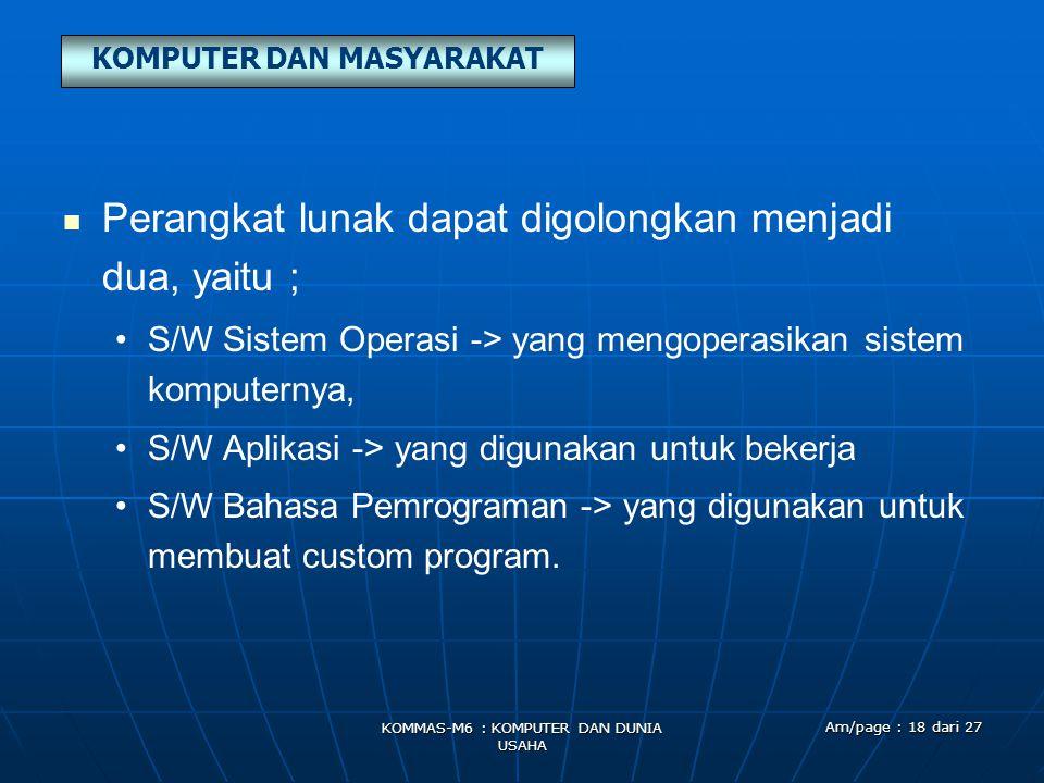 KOMPUTER DAN MASYARAKAT KOMMAS-M6 : KOMPUTER DAN DUNIA USAHA Am/page : 18 dari 27   Perangkat lunak dapat digolongkan menjadi dua, yaitu ; • •S/W Sistem Operasi -> yang mengoperasikan sistem komputernya, • •S/W Aplikasi -> yang digunakan untuk bekerja • •S/W Bahasa Pemrograman -> yang digunakan untuk membuat custom program.