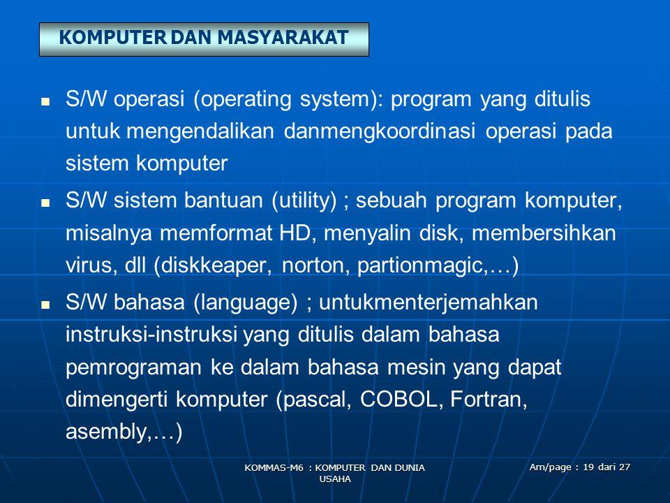 KOMPUTER DAN MASYARAKAT KOMMAS-M6 : KOMPUTER DAN DUNIA USAHA Am/page : 19 dari 27   S/W operasi (operating system): program yang ditulis untuk mengendalikan danmengkoordinasi operasi pada sistem komputer   S/W sistem bantuan (utility) ; sebuah program komputer, misalnya memformat HD, menyalin disk, membersihkan virus, dll (diskkeaper, norton, partionmagic,…)   S/W bahasa (language) ; untukmenterjemahkan instruksi-instruksi yang ditulis dalam bahasa pemrograman ke dalam bahasa mesin yang dapat dimengerti komputer (pascal, COBOL, Fortran, asembly,…)