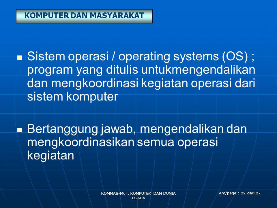KOMPUTER DAN MASYARAKAT KOMMAS-M6 : KOMPUTER DAN DUNIA USAHA Am/page : 22 dari 27   Sistem operasi / operating systems (OS) ; program yang ditulis u
