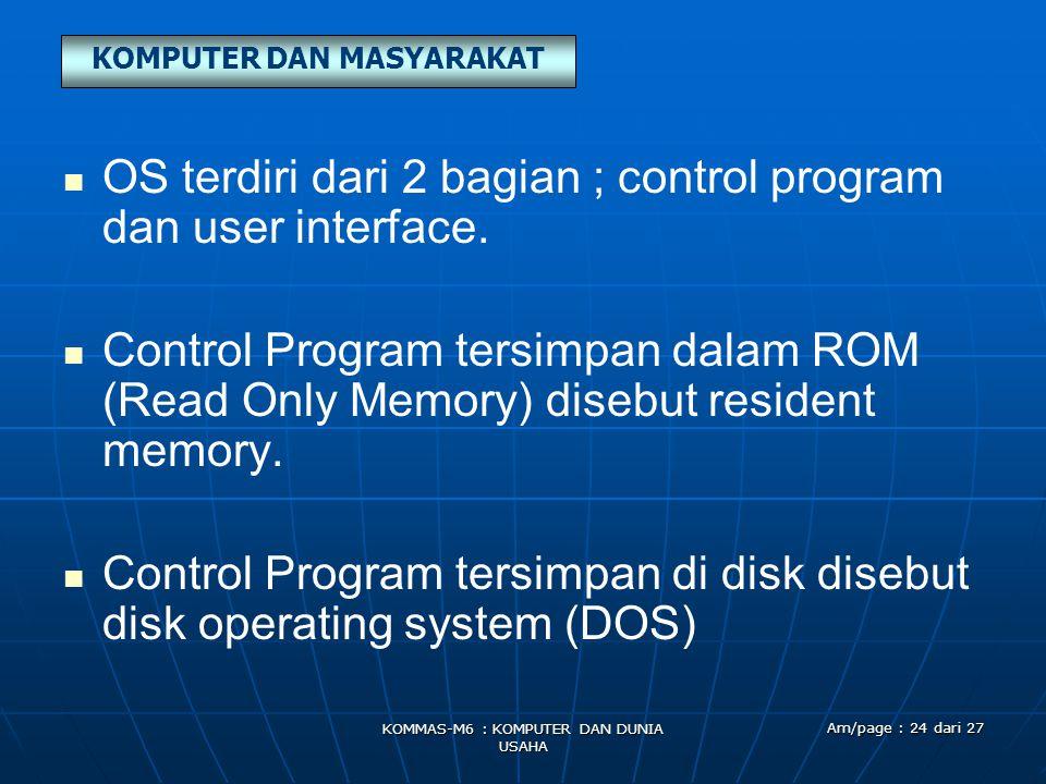 KOMPUTER DAN MASYARAKAT KOMMAS-M6 : KOMPUTER DAN DUNIA USAHA Am/page : 24 dari 27   OS terdiri dari 2 bagian ; control program dan user interface. 
