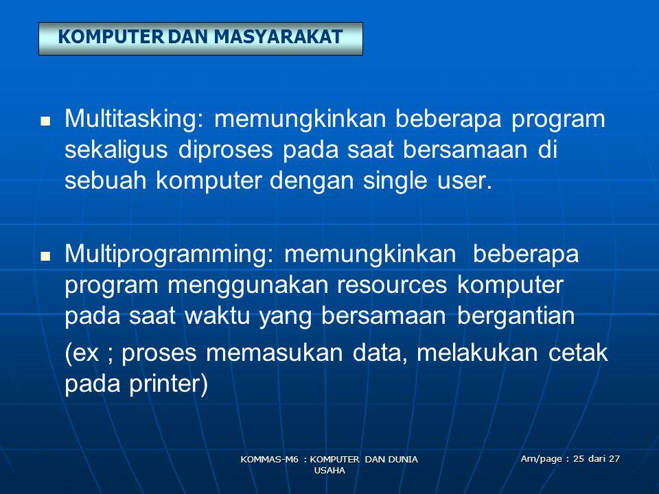 KOMPUTER DAN MASYARAKAT KOMMAS-M6 : KOMPUTER DAN DUNIA USAHA Am/page : 25 dari 27   Multitasking: memungkinkan beberapa program sekaligus diproses pada saat bersamaan di sebuah komputer dengan single user.