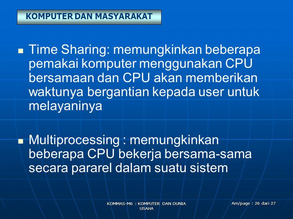 KOMPUTER DAN MASYARAKAT KOMMAS-M6 : KOMPUTER DAN DUNIA USAHA Am/page : 26 dari 27   Time Sharing: memungkinkan beberapa pemakai komputer menggunakan CPU bersamaan dan CPU akan memberikan waktunya bergantian kepada user untuk melayaninya   Multiprocessing : memungkinkan beberapa CPU bekerja bersama-sama secara pararel dalam suatu sistem