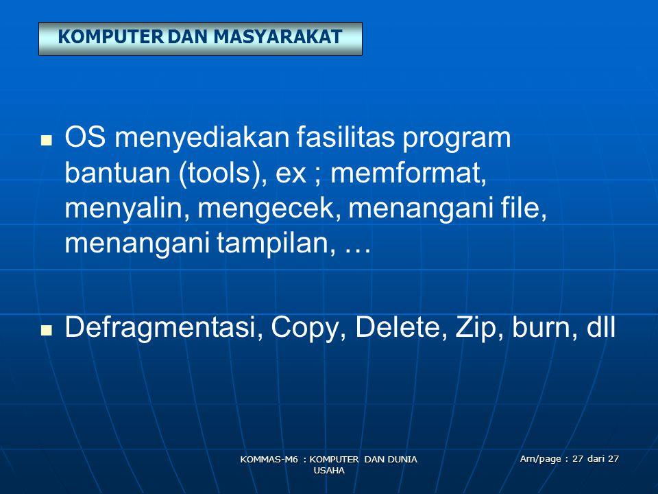 KOMPUTER DAN MASYARAKAT KOMMAS-M6 : KOMPUTER DAN DUNIA USAHA Am/page : 27 dari 27   OS menyediakan fasilitas program bantuan (tools), ex ; memformat, menyalin, mengecek, menangani file, menangani tampilan, …   Defragmentasi, Copy, Delete, Zip, burn, dll